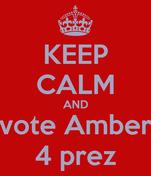KEEP CALM AND vote Amber 4 prez