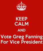 KEEP CALM AND Vote Greg Fanning For Vice President