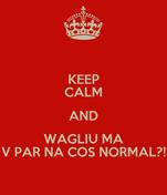 KEEP CALM AND WAGLIU MA V PAR NA COS NORMAL?!
