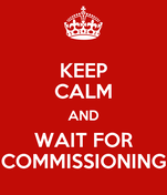 KEEP CALM AND WAIT FOR COMMISSIONING