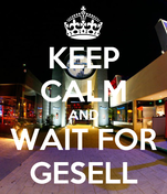 KEEP CALM AND WAIT FOR GESELL