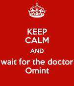 KEEP CALM AND wait for the doctor Omint