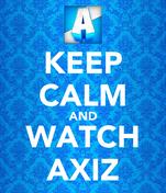KEEP CALM AND WATCH AXIZ