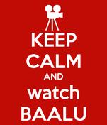 KEEP CALM AND watch BAALU