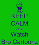 KEEP CALM AND Watch Bro Cartoonz