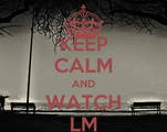 KEEP CALM AND WATCH LM