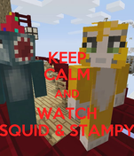 KEEP CALM AND WATCH SQUID & STAMPY