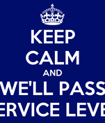 KEEP CALM AND WE'LL PASS SERVICE LEVEL