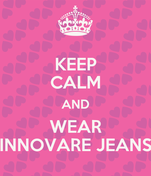 KEEP CALM AND WEAR INNOVARE JEANS