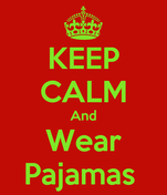 KEEP CALM And Wear Pajamas