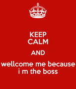 KEEP CALM AND wellcome me because i m the boss