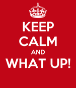 KEEP CALM AND WHAT UP!