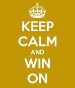 KEEP CALM AND WIN ON