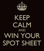 KEEP CALM AND WIN YOUR SPOT SHEET