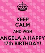 KEEP CALM AND WISH ANGELA A HAPPY 17th BIRTHDAY!