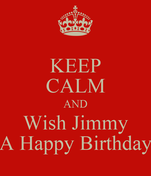 KEEP CALM AND Wish Jimmy A Happy Birthday