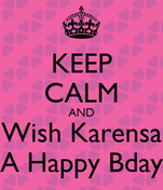 KEEP CALM AND Wish Karensa A Happy Bday