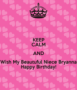 KEEP CALM AND Wish My Beautuful Niece Bryanna Happy Birthday!