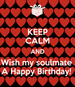KEEP CALM AND Wish my soulmate  A Happy Birthday!