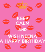 KEEP CALM AND WISH NEENA A HAPPY BIRTHDAY