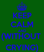 KEEP CALM AND (WITHOUT  CRYING)