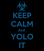 KEEP CALM And  YOLO IT