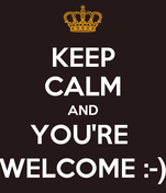 KEEP CALM AND YOU'RE  WELCOME :-)