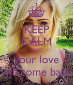KEEP CALM AND your love will come back