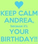 KEEP CALM ANDREA, because it's YOUR BIRTHDAY!!
