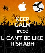 KEEP CALM B'COZ U CAN'T BE LIKE  RISHABH