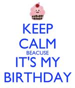 KEEP CALM BEACUSE IT'S MY BIRTHDAY