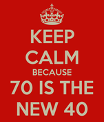 KEEP CALM BECAUSE 70 IS THE NEW 40