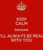 KEEP CALM because I'LL ALWAYS BE REAL WITH YOU