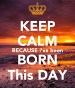 KEEP CALM BECAUSE i've been BORN This DAY