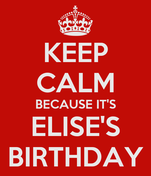 KEEP CALM BECAUSE IT'S ELISE'S BIRTHDAY