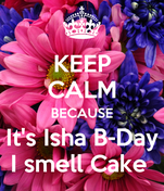 KEEP CALM BECAUSE It's Isha B-Day I smell Cake