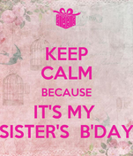 KEEP CALM BECAUSE IT'S MY  SISTER'S  B'DAY