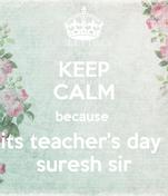 KEEP CALM because  its teacher's day  suresh sir