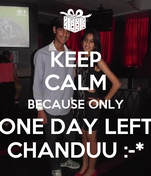 KEEP CALM BECAUSE ONLY ONE DAY LEFT CHANDUU :-*
