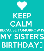 KEEP CALM  BECAUSE TOMORROW IS MY SISTER'S BIRTHDAY♥