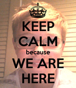 KEEP CALM because WE ARE HERE