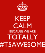 KEEP CALM BECAUSE WE ARE TOTALLY #T5AWESOME