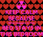 KEEP CALM BECAUSE What Happens In This BED STAYS IN THIS BEDROOM