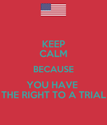 KEEP CALM BECAUSE YOU HAVE  THE RIGHT TO A TRIAL