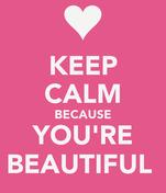 KEEP CALM BECAUSE YOU'RE BEAUTIFUL