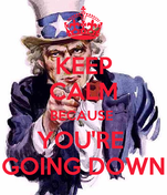KEEP CALM BECAUSE  YOU'RE  GOING DOWN