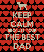 KEEP CALM BECAUSE YOUR THE BEST DAD