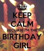 KEEP CALM BECUASE I'M THE BIRTHDAY GIRL