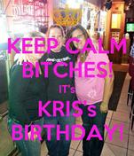 KEEP CALM BITCHES! IT's KRIS's BIRTHDAY!