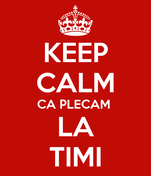KEEP CALM CA PLECAM  LA TIMI